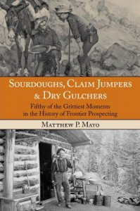 Sourdoughs, Claim Jumpers &amp; Dry Gulchers: Fifty of the Grittiest Moments in the History of Frontier Prospecting